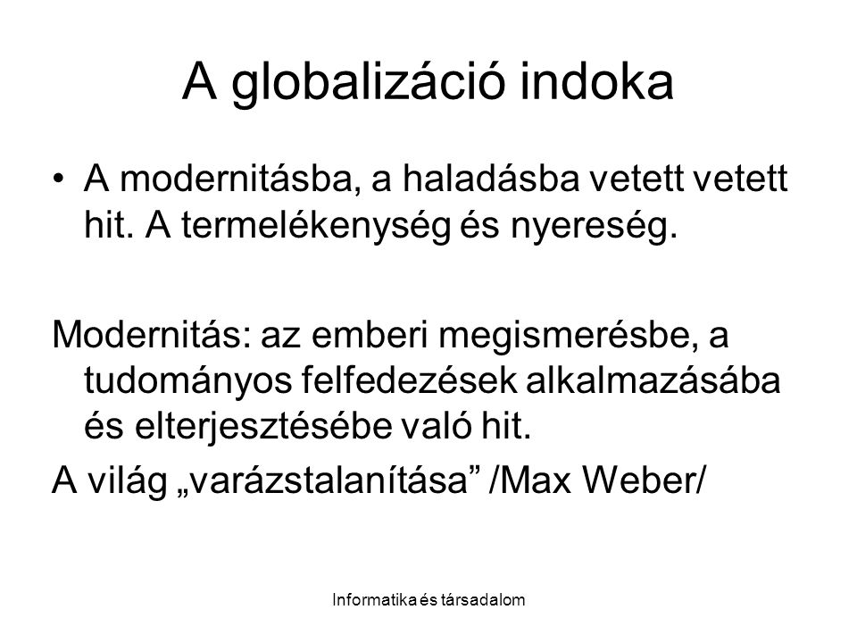 Informatika és társadalom A globalizáció indoka A modernitásba, a haladásba vetett vetett hit. A termelékenység és nyereség. Modernitás: az emberi meg