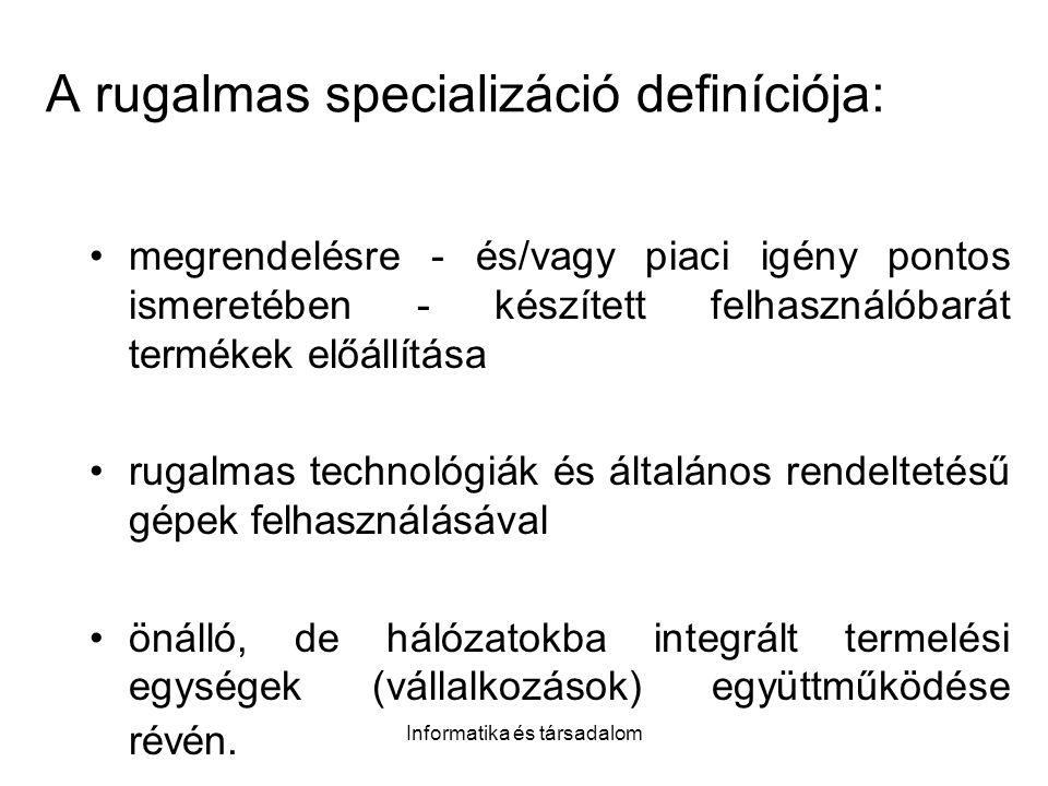 Informatika és társadalom A rugalmas specializáció definíciója: megrendelésre - és/vagy piaci igény pontos ismeretében - készített felhasználóbarát termékek előállítása rugalmas technológiák és általános rendeltetésű gépek felhasználásával önálló, de hálózatokba integrált termelési egységek (vállalkozások) együttműködése révén.