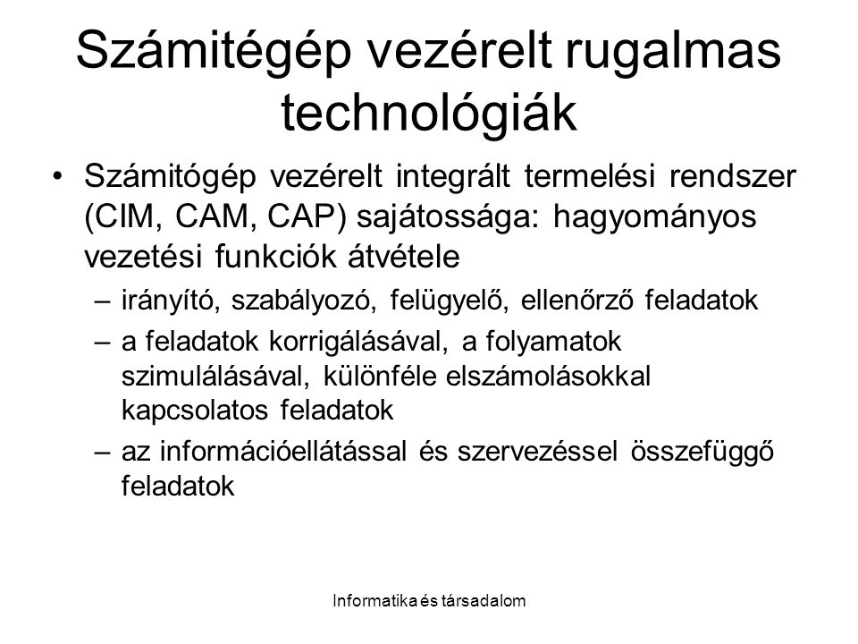 Informatika és társadalom Számitégép vezérelt rugalmas technológiák Számitógép vezérelt integrált termelési rendszer (CIM, CAM, CAP) sajátossága: hagyományos vezetési funkciók átvétele –irányító, szabályozó, felügyelő, ellenőrző feladatok –a feladatok korrigálásával, a folyamatok szimulálásával, különféle elszámolásokkal kapcsolatos feladatok –az információellátással és szervezéssel összefüggő feladatok