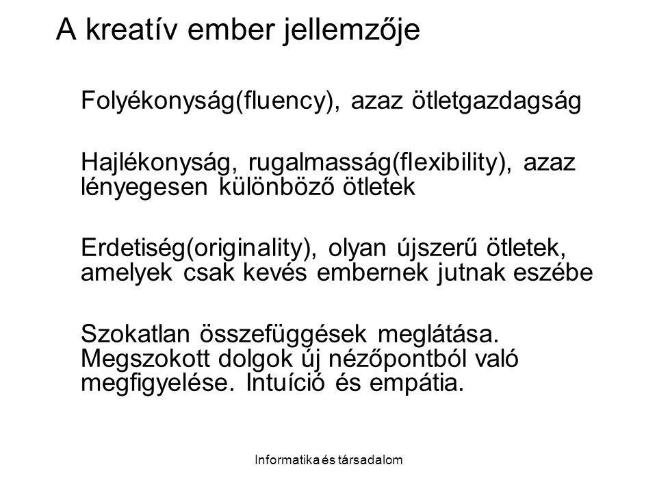 Informatika és társadalom A kreatív ember jellemzője Folyékonyság(fluency), azaz ötletgazdagság Hajlékonyság, rugalmasság(flexibility), azaz lényegese