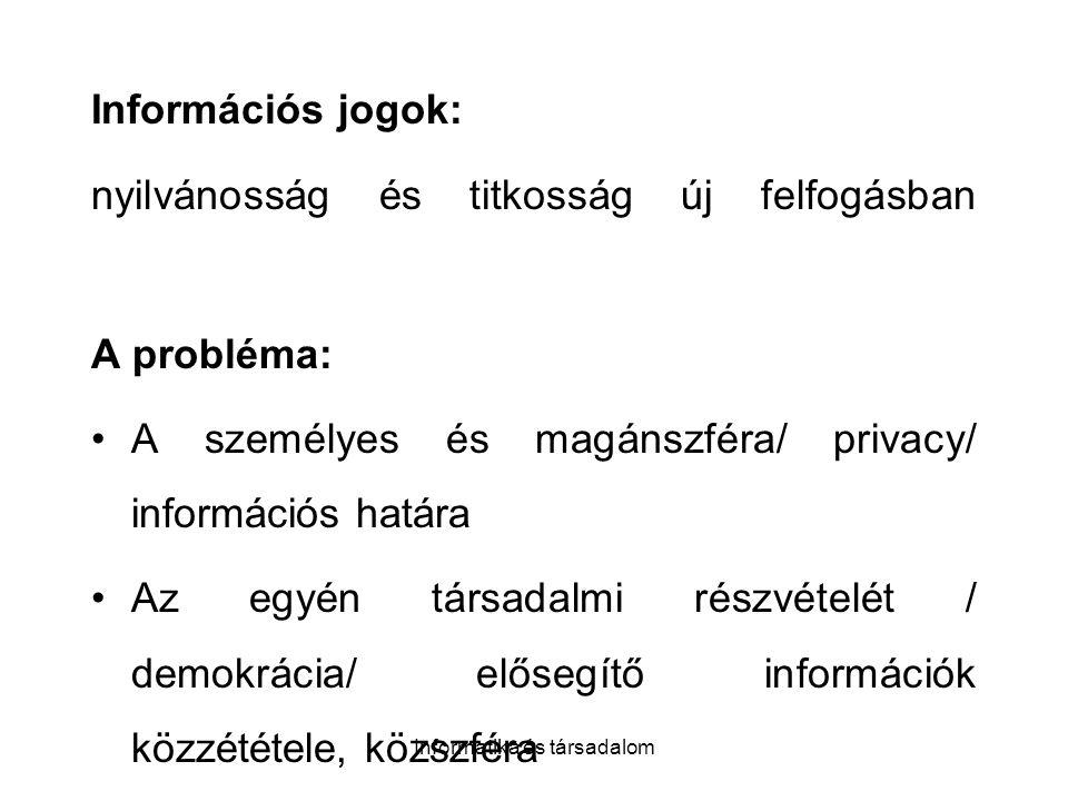Informatika és társadalom Információs jogok: nyilvánosság és titkosság új felfogásban A probléma: A személyes és magánszféra/ privacy/ információs határa Az egyén társadalmi részvételét / demokrácia/ elősegítő információk közzététele, közszféra