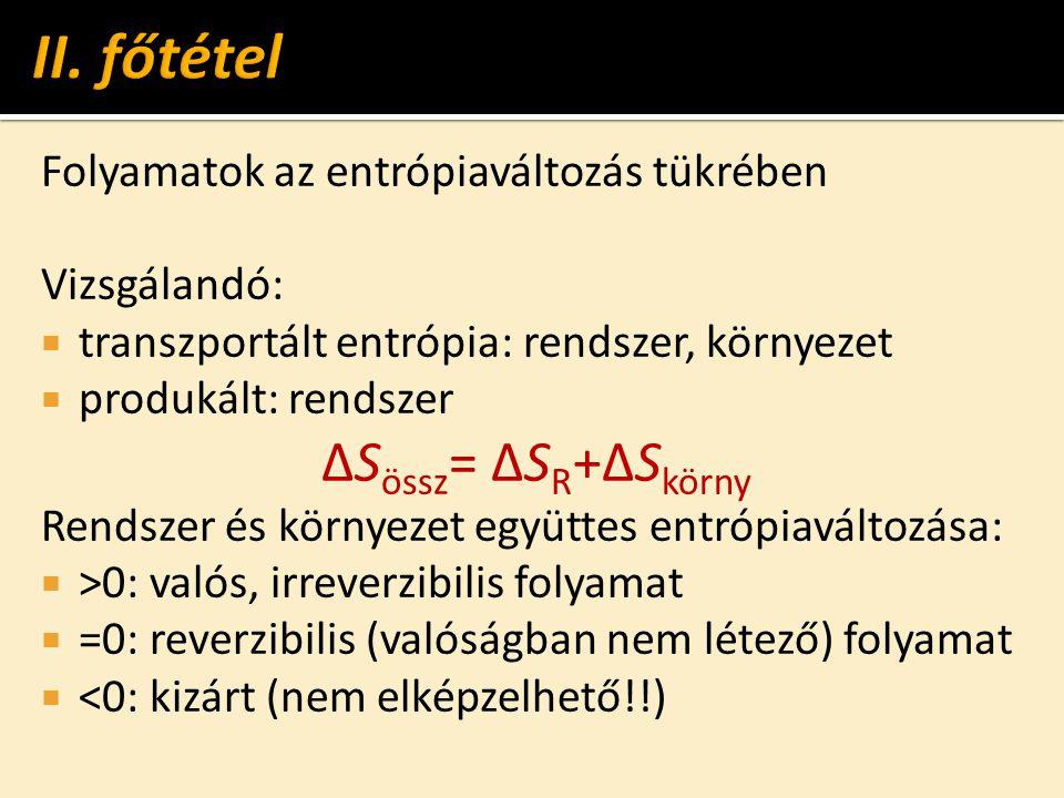 Folyamatok az entrópiaváltozás tükrében Vizsgálandó:  transzportált entrópia: rendszer, környezet  produkált: rendszer ΔS össz = ΔS R +ΔS körny Rendszer és környezet együttes entrópiaváltozása:  >0: valós, irreverzibilis folyamat  =0: reverzibilis (valóságban nem létező) folyamat  <0: kizárt (nem elképzelhető!!)