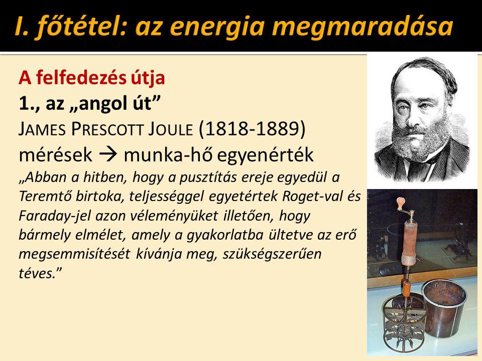 """A felfedezés útja 1., az """"angol út J AMES P RESCOTT J OULE (1818-1889) mérések  munka-hő egyenérték """"Abban a hitben, hogy a pusztítás ereje egyedül a Teremtő birtoka, teljességgel egyetértek Roget-val és Faraday-jel azon véleményüket illetően, hogy bármely elmélet, amely a gyakorlatba ültetve az erő megsemmisítését kívánja meg, szükségszerűen téves."""