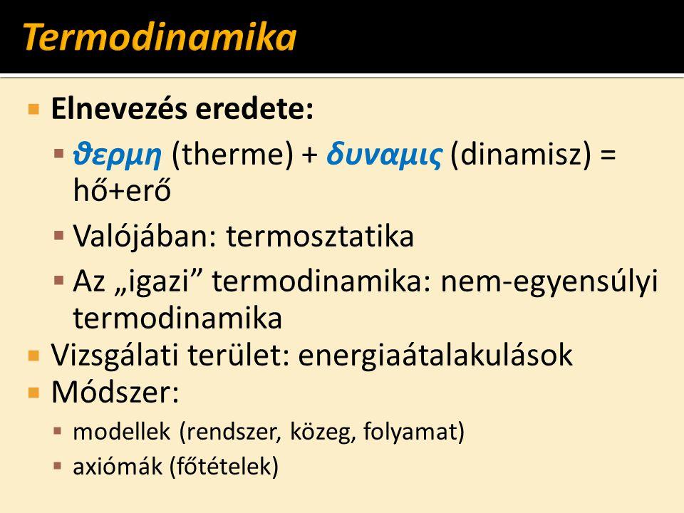 """ Elnevezés eredete:  θερμη (therme) + δυναμις (dinamisz) = hő+erő  Valójában: termosztatika  Az """"igazi"""" termodinamika: nem-egyensúlyi termodinamik"""
