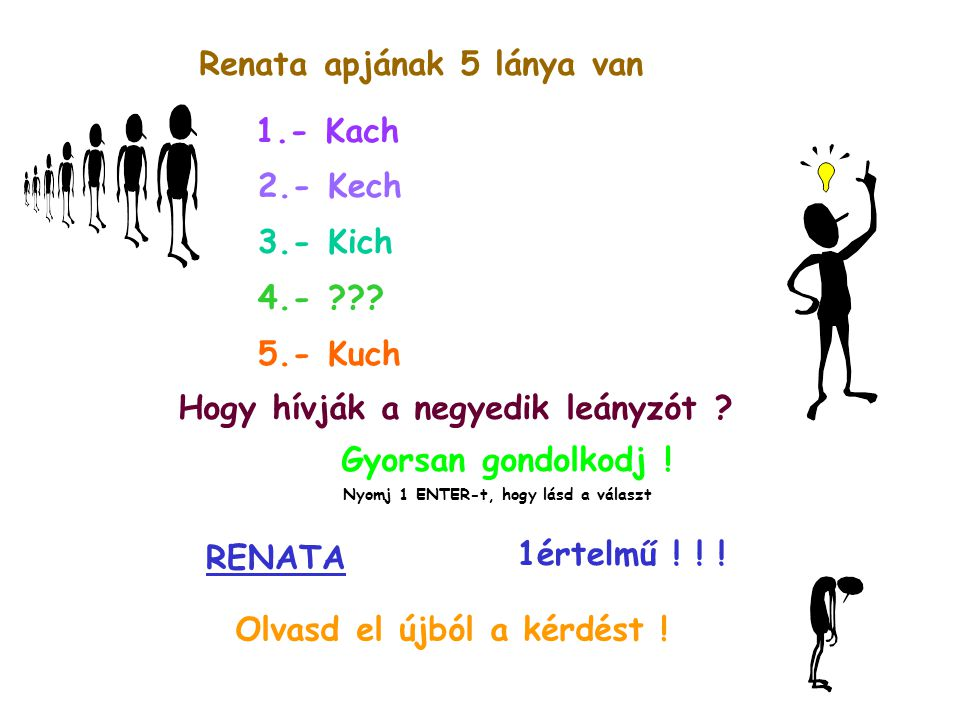 Renata apjának 5 lánya van 1.- Kach 2.- Kech 3.- Kich 4.- ??? 5.- Kuch Hogy hívják a negyedik leányzót ? Gyorsan gondolkodj ! Nyomj 1 ENTER-t, hogy lá