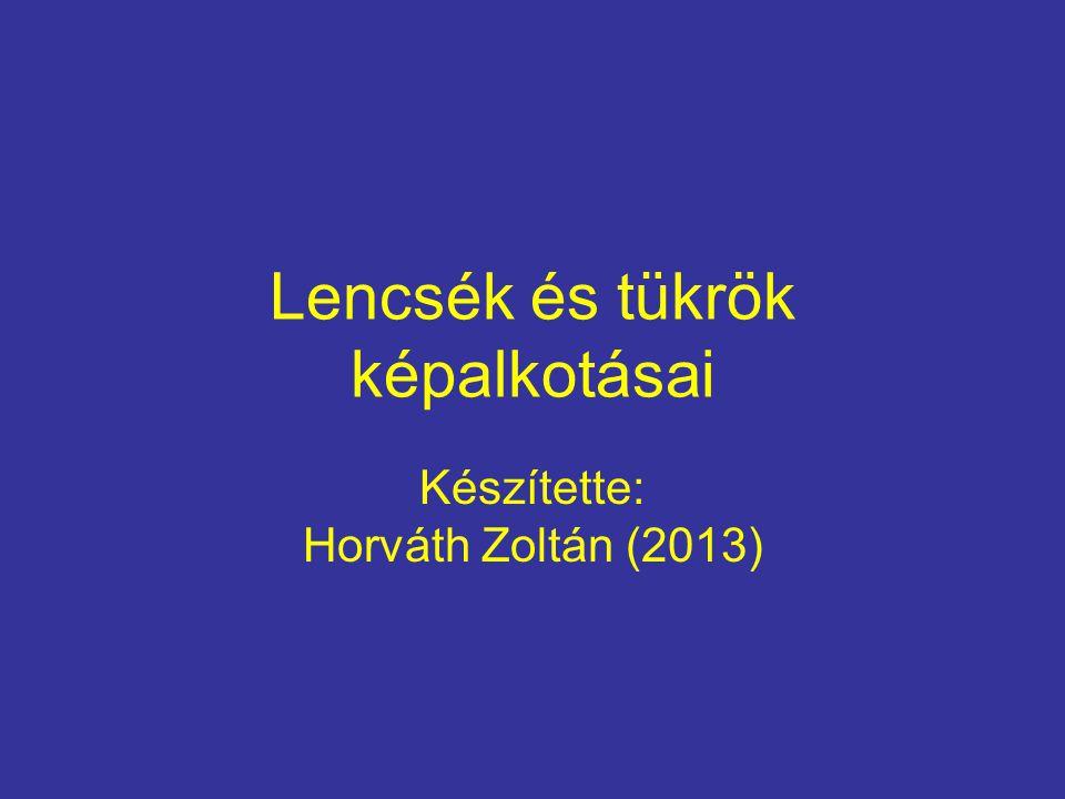 Lencsék és tükrök képalkotásai Készítette: Horváth Zoltán (2013)