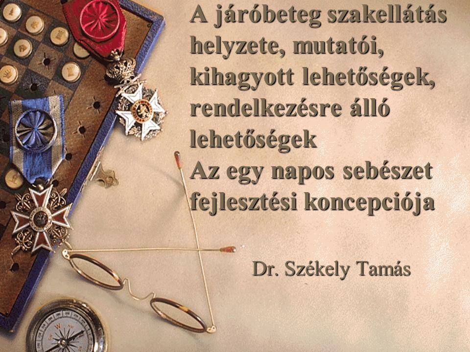 A járóbeteg szakellátás helyzete, mutatói, kihagyott lehetőségek, rendelkezésre álló lehetőségek Az egy napos sebészet fejlesztési koncepciója Dr. Szé