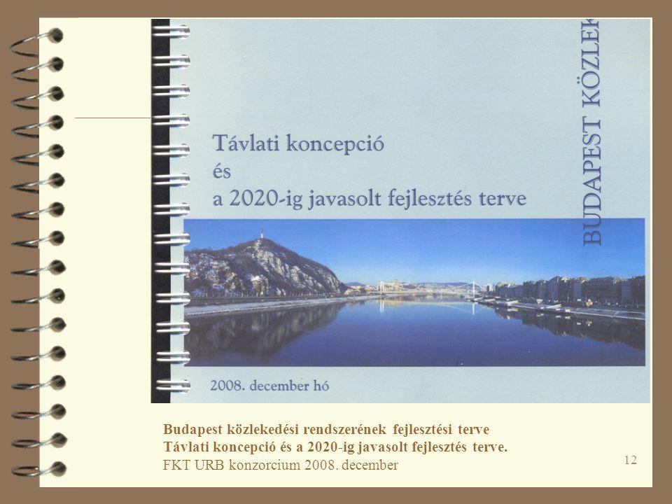 12 Budapest közlekedési rendszerének fejlesztési terve Távlati koncepció és a 2020-ig javasolt fejlesztés terve. FKT URB konzorcium 2008. december
