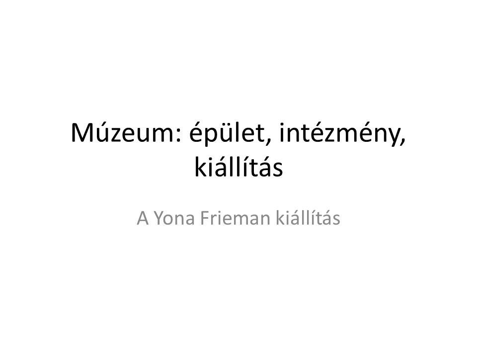 Múzeum: épület, intézmény, kiállítás A Yona Frieman kiállítás
