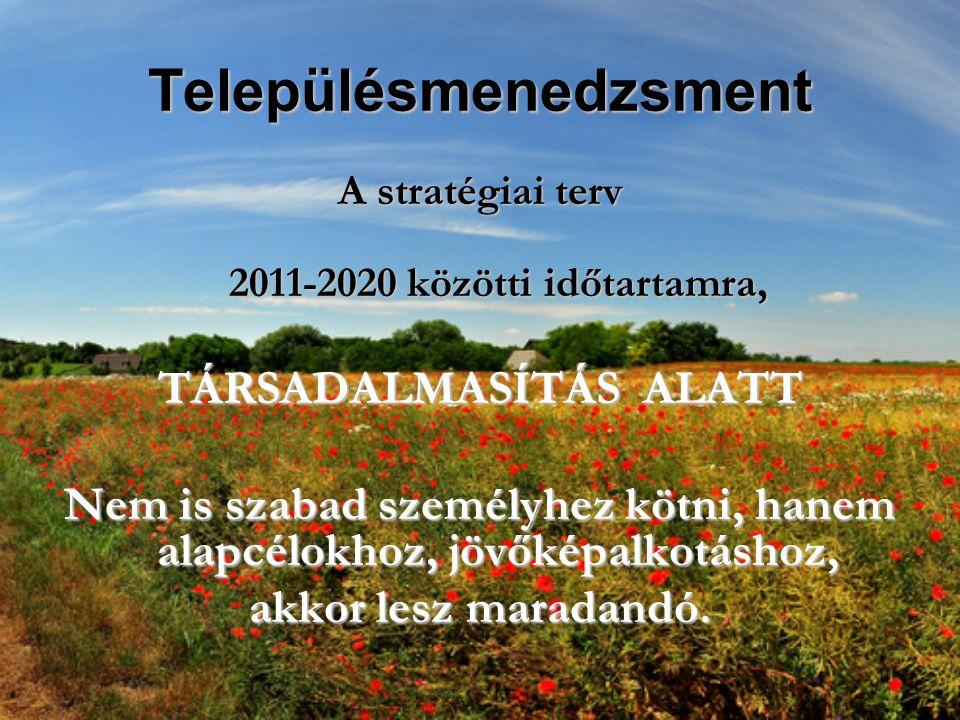 Településmenedzsment A stratégiai terv 2011-2020 közötti időtartamra, TÁRSADALMASÍTÁS ALATT Nem is szabad személyhez kötni, hanem alapcélokhoz, jövőképalkotáshoz, akkor lesz maradandó.