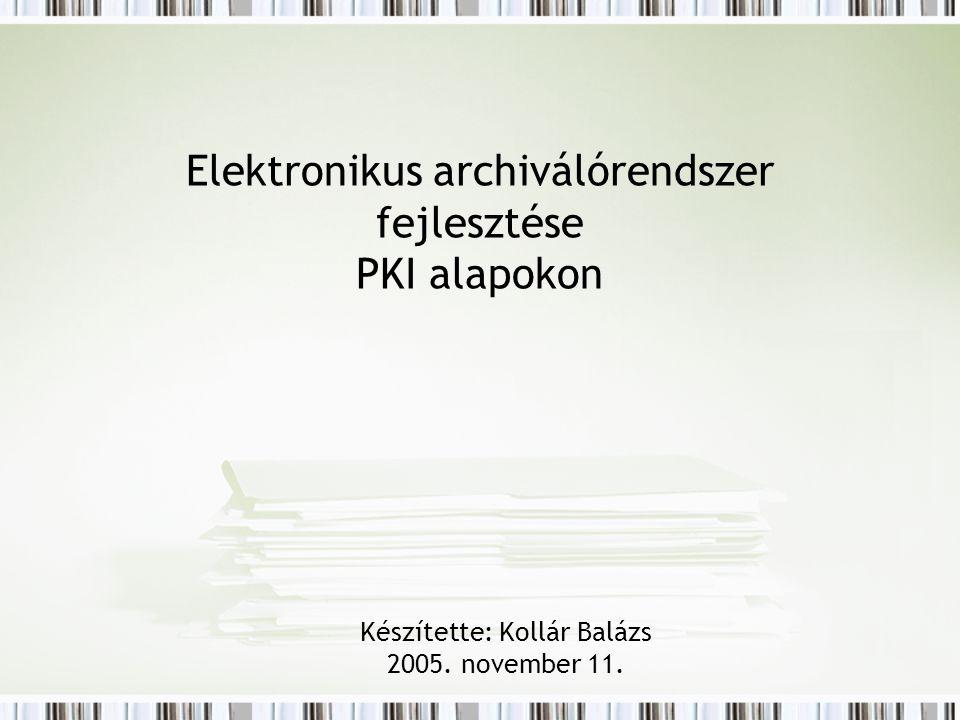 Elektronikus archiválórendszer fejlesztése PKI alapokon Készítette: Kollár Balázs 2005. november 11.