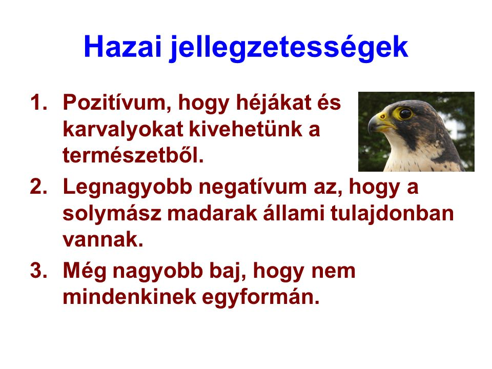 Hazai jellegzetességek 1.Pozitívum, hogy héjákat és karvalyokat kivehetünk a természetből. 2.Legnagyobb negatívum az, hogy a solymász madarak állami t