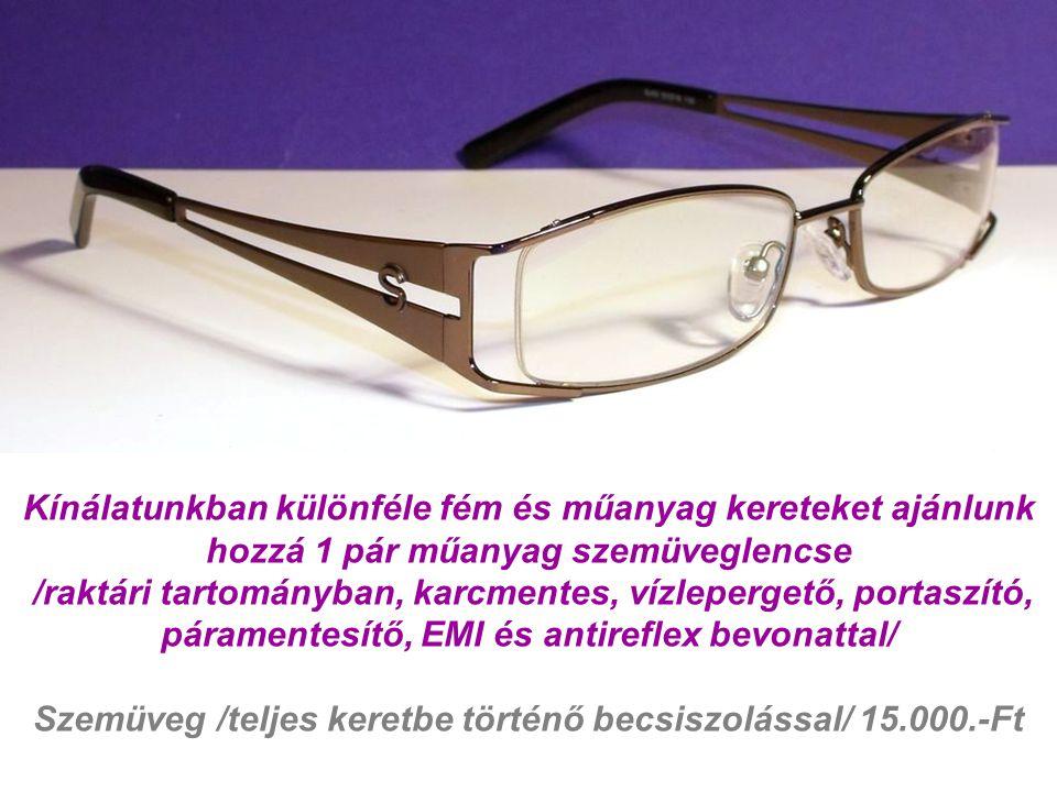 Kínálatunkban különféle fém és műanyag kereteket ajánlunk hozzá 1 pár műanyag szemüveglencse /raktári tartományban, karcmentes, vízlepergető, portaszító, páramentesítő, EMI és antireflex bevonattal/ Szemüveg /teljes keretbe történő becsiszolással/ 15.000.-Ft