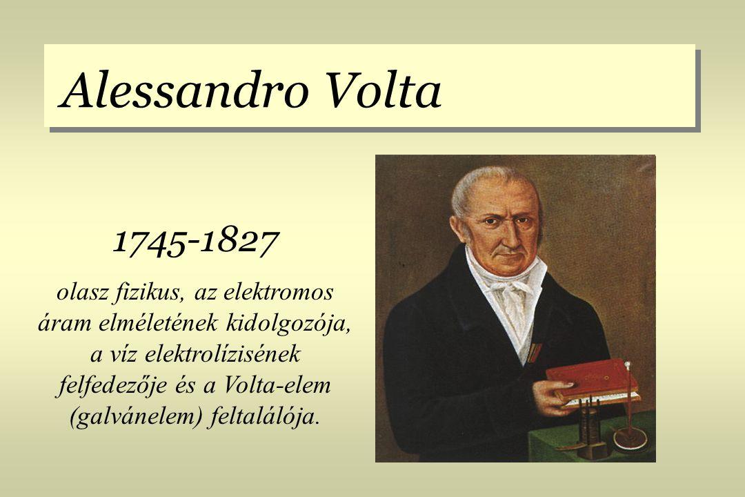 Alessandro Volta 1745-1827 olasz fizikus, az elektromos áram elméletének kidolgozója, a víz elektrolízisének felfedezője és a Volta-elem (galvánelem)