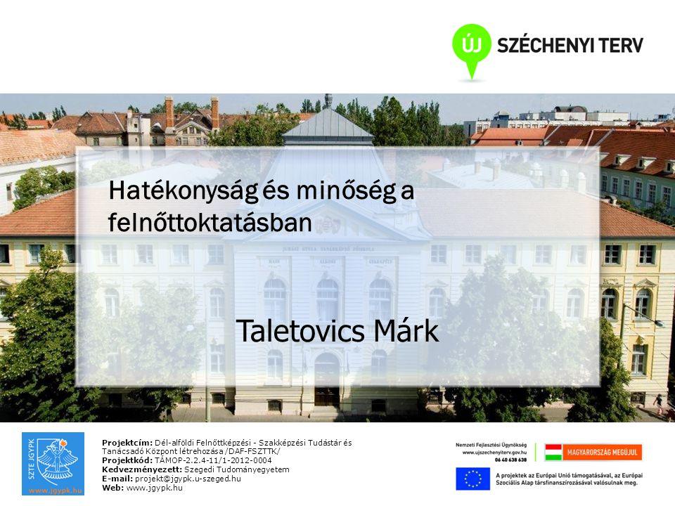 Projektcím: Dél-alföldi Felnőttképzési - Szakképzési Tudástár és Tanácsadó Központ létrehozása /DAF-FSZTTK/ Projektkód: TÁMOP-2.2.4-11/1-2012-0004 Kedvezményezett: Szegedi Tudományegyetem E-mail: projekt@jgypk.u-szeged.hu Web: www.jgypk.hu Hatékonyság és minőség a felnőttoktatásban Taletovics Márk