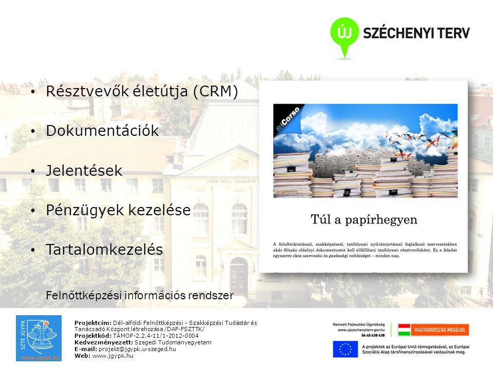 Projektcím: Dél-alföldi Felnőttképzési - Szakképzési Tudástár és Tanácsadó Központ létrehozása /DAF-FSZTTK/ Projektkód: TÁMOP-2.2.4-11/1-2012-0004 Kedvezményezett: Szegedi Tudományegyetem E-mail: projekt@jgypk.u-szeged.hu Web: www.jgypk.hu Résztvevők életútja (CRM) Dokumentációk Jelentések Pénzügyek kezelése Tartalomkezelés Felnőttképzési információs rendszer
