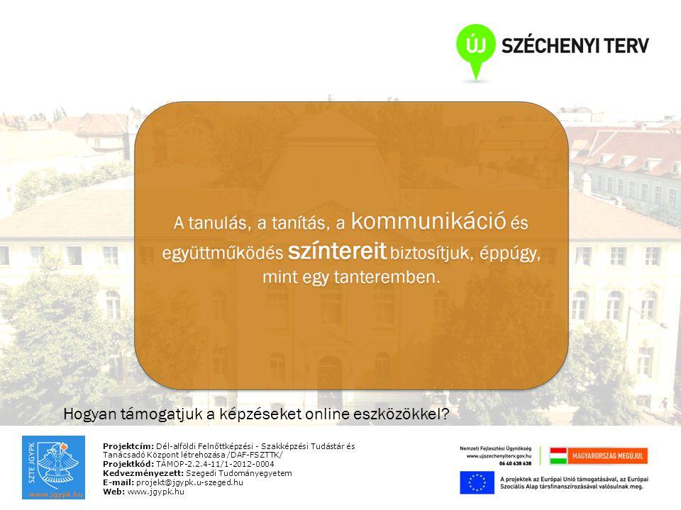Projektcím: Dél-alföldi Felnőttképzési - Szakképzési Tudástár és Tanácsadó Központ létrehozása /DAF-FSZTTK/ Projektkód: TÁMOP-2.2.4-11/1-2012-0004 Kedvezményezett: Szegedi Tudományegyetem E-mail: projekt@jgypk.u-szeged.hu Web: www.jgypk.hu Hogyan támogatjuk a képzéseket online eszközökkel