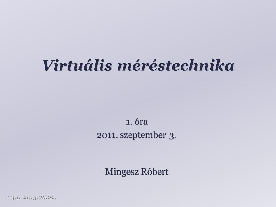 Virtuális méréstechnika Mingesz Róbert 1. óra 2011. szeptember 3. v 3.1. 2013.08.09.