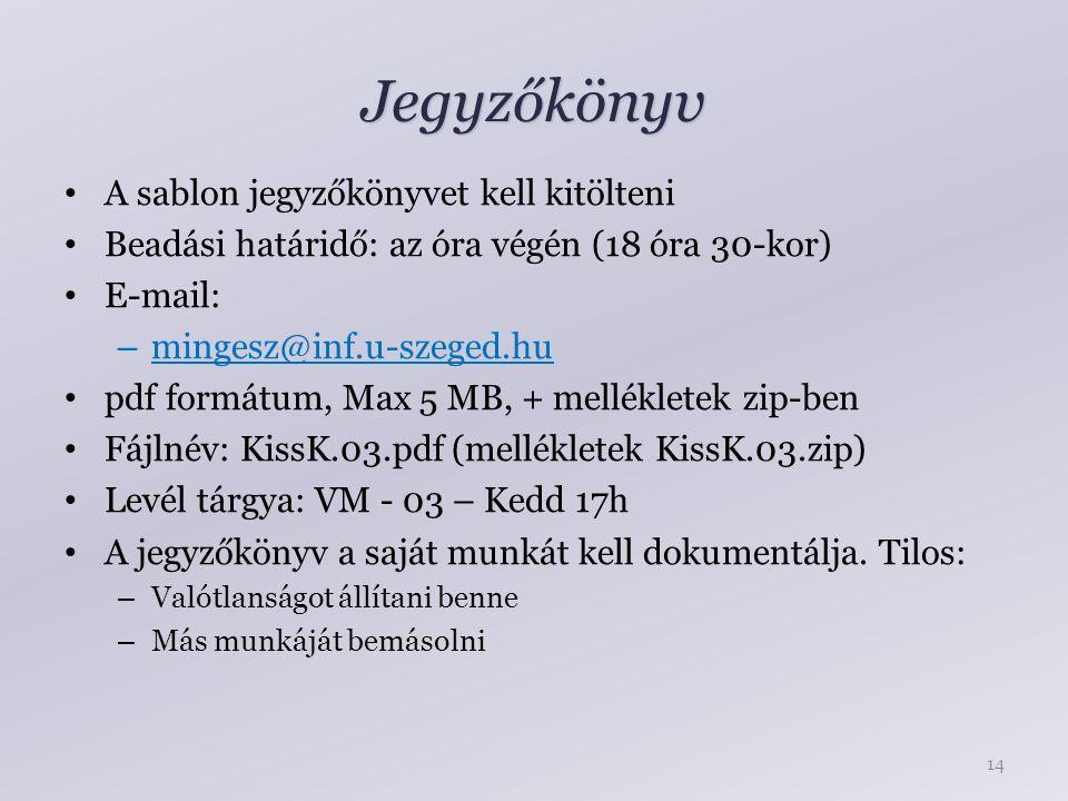 Jegyzőkönyv A sablon jegyzőkönyvet kell kitölteni Beadási határidő: az óra végén (18 óra 30-kor) E-mail: – mingesz@inf.u-szeged.hu pdf formátum, Max 5 MB, + mellékletek zip-ben Fájlnév: KissK.03.pdf (mellékletek KissK.03.zip) Levél tárgya: VM - 03 – Kedd 17h A jegyzőkönyv a saját munkát kell dokumentálja.