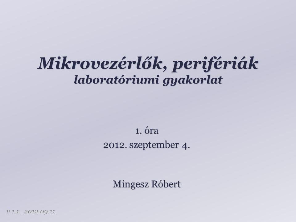 Mikrovezérlők, perifériák laboratóriumi gyakorlat Mingesz Róbert 1. óra 2012. szeptember 4. v 1.1. 2012.09.11.