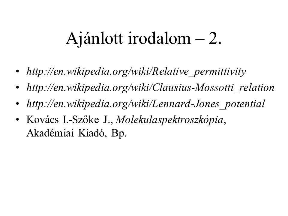 Ajánlott irodalom – 2. http://en.wikipedia.org/wiki/Relative_permittivity http://en.wikipedia.org/wiki/Clausius-Mossotti_relation http://en.wikipedia.