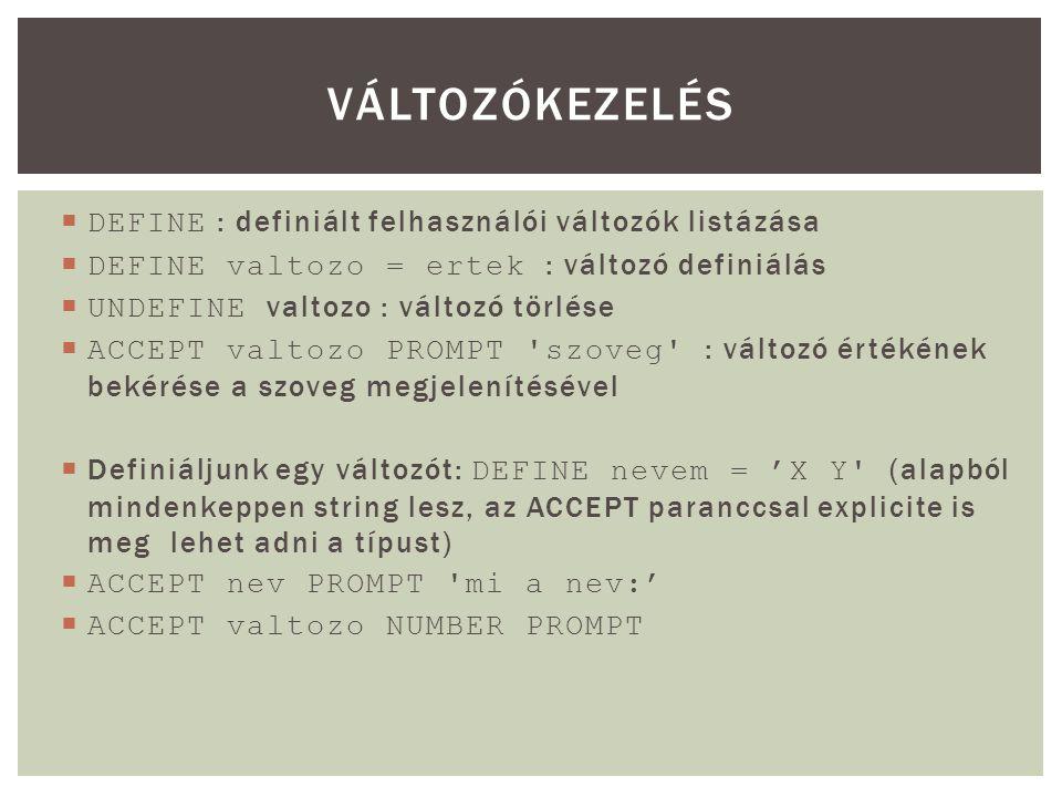  DEFINE : definiált felhasználói változók listázása  DEFINE valtozo = ertek : változó definiálás  UNDEFINE valtozo : változó törlése  ACCEPT valtozo PROMPT szoveg : változó értékének bekérése a szoveg megjelenítésével  Definiáljunk egy változót: DEFINE nevem = 'X Y (alapból mindenkeppen string lesz, az ACCEPT paranccsal explicite is meg lehet adni a típust)  ACCEPT nev PROMPT mi a nev:'  ACCEPT valtozo NUMBER PROMPT VÁLTOZÓKEZELÉS