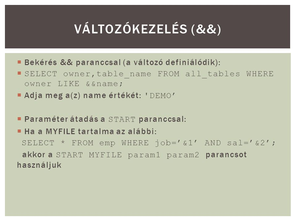  Bekérés && paranccsal (a változó definiálódik):  SELECT owner,table_name FROM all_tables WHERE owner LIKE &&name;  Adja meg a(z) name értékét: 'DE