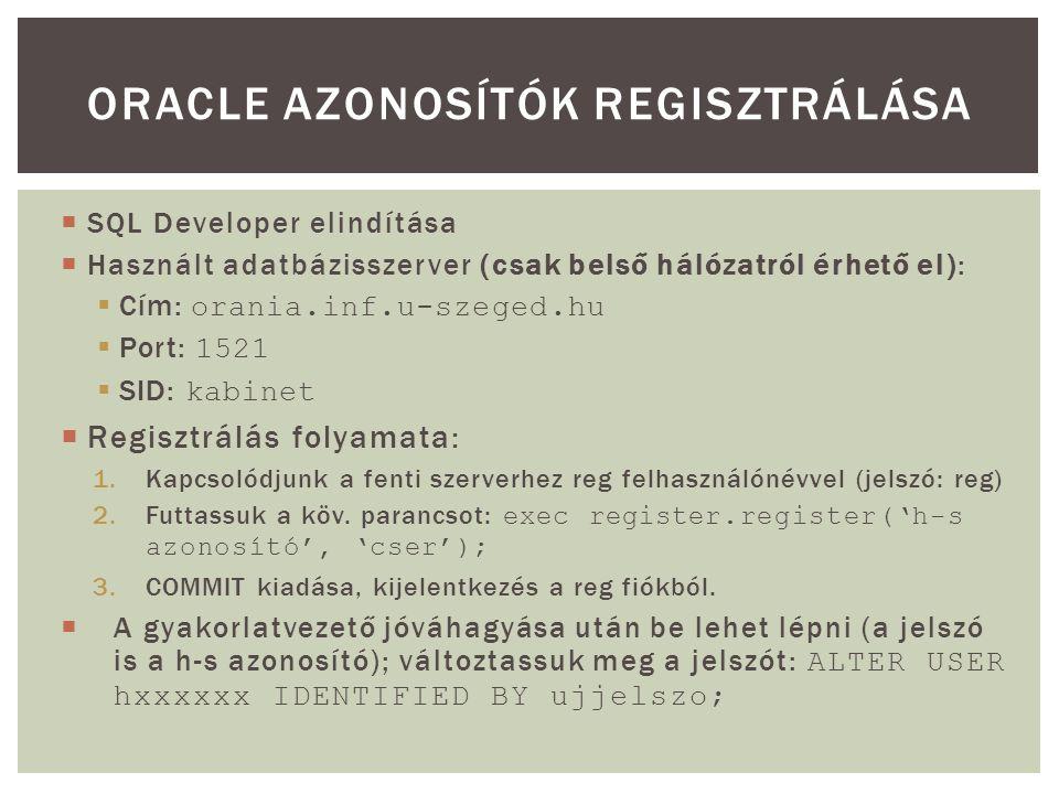  SQL Developer elindítása  Használt adatbázisszerver (csak belső hálózatról érhető el):  Cím: orania.inf.u-szeged.hu  Port: 1521  SID: kabinet  Regisztrálás folyamata: 1.Kapcsolódjunk a fenti szerverhez reg felhasználónévvel (jelszó: reg) 2.Futtassuk a köv.