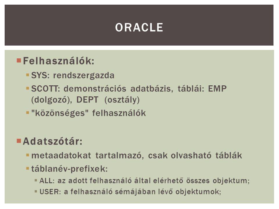  Felhasználók:  SYS: rendszergazda  SCOTT: demonstrációs adatbázis, táblái: EMP (dolgozó), DEPT (osztály)  közönséges felhasználók  Adatszótár:  metaadatokat tartalmazó, csak olvasható táblák  táblanév-prefixek:  ALL: az adott felhasználó által elérhető összes objektum;  USER: a felhasználó sémájában lévő objektumok; ORACLE