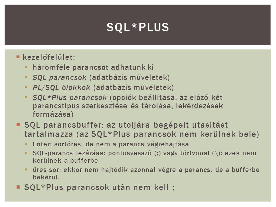  kezelőfelület:  háromféle parancsot adhatunk ki  SQL parancsok (adatbázis műveletek)  PL/SQL blokkok (adatbázis műveletek)  SQL*Plus parancsok (opciók beállítása, az előző két parancstípus szerkesztése és tárolása, lekérdezések formázása)  SQL parancsbuffer: az utoljára begépelt utasítást tartalmazza (az SQL*Plus parancsok nem kerülnek bele)  Enter: sortörés, de nem a parancs végrehajtása  SQL-parancs lezárása: pontosvessző (;) vagy törtvonal (\): ezek nem kerülnek a bufferbe  üres sor: ekkor nem hajtódik azonnal végre a parancs, de a bufferbe bekerül.