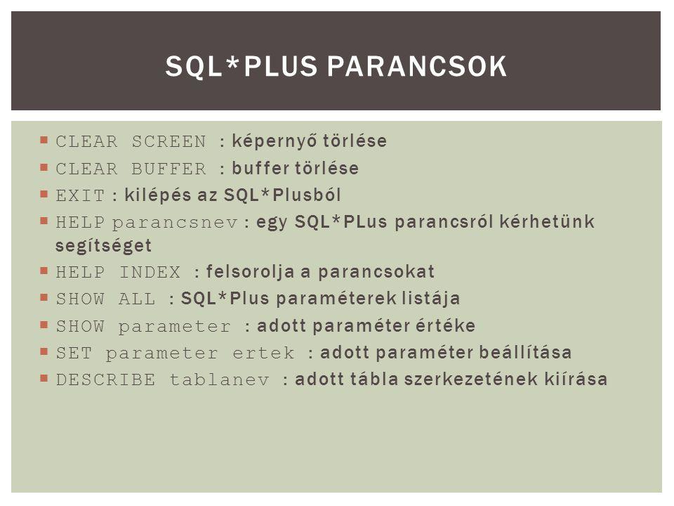  CLEAR SCREEN : képernyő törlése  CLEAR BUFFER : buffer törlése  EXIT : kilépés az SQL*Plusból  HELP parancsnev : egy SQL*PLus parancsról kérhetünk segítséget  HELP INDEX : felsorolja a parancsokat  SHOW ALL : SQL*Plus paraméterek listája  SHOW parameter : adott paraméter értéke  SET parameter ertek : adott paraméter beállítása  DESCRIBE tablanev : adott tábla szerkezetének kiírása SQL*PLUS PARANCSOK