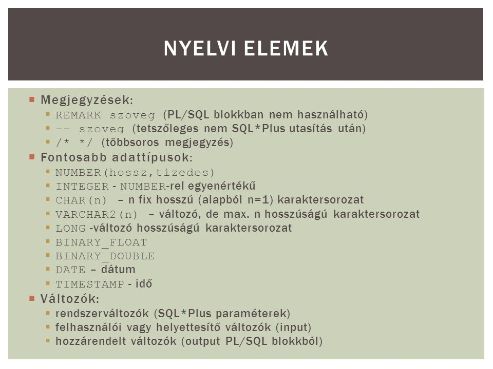  Megjegyzések:  REMARK szoveg (PL/SQL blokkban nem használható)  -- szoveg (tetszőleges nem SQL*Plus utasítás után)  /* */ (többsoros megjegyzés)  Fontosabb adattípusok:  NUMBER(hossz,tizedes)  INTEGER - NUMBER -rel egyenértékű  CHAR(n) – n fix hosszú (alapból n=1) karaktersorozat  VARCHAR2(n) – változó, de max.