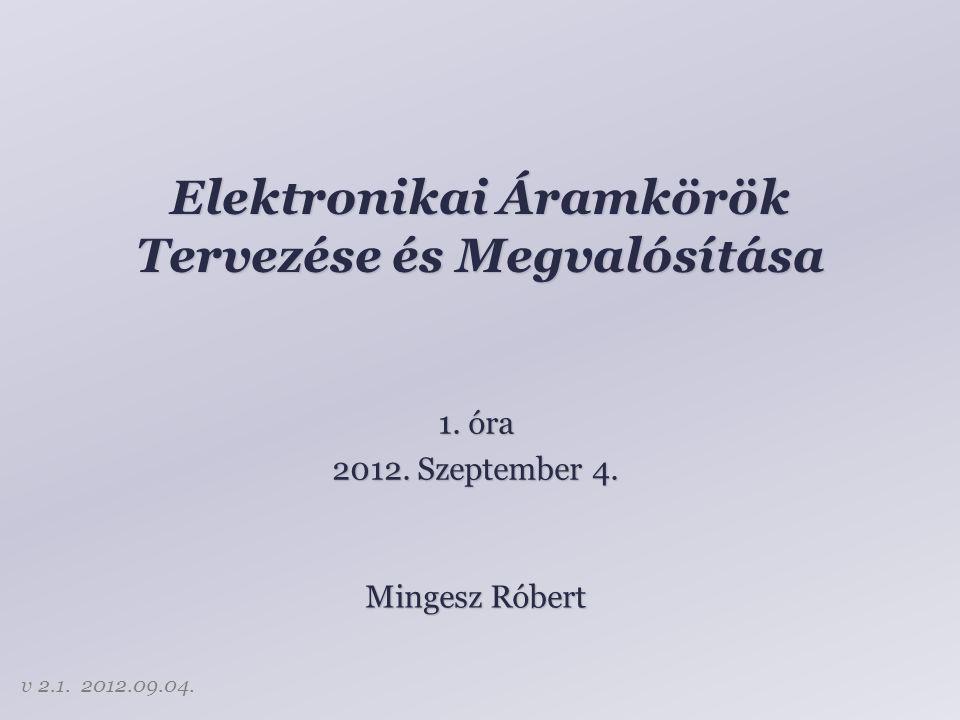Elektronikai Áramkörök Tervezése és Megvalósítása Mingesz Róbert 1. óra 2012. Szeptember 4. v 2.1. 2012.09.04.