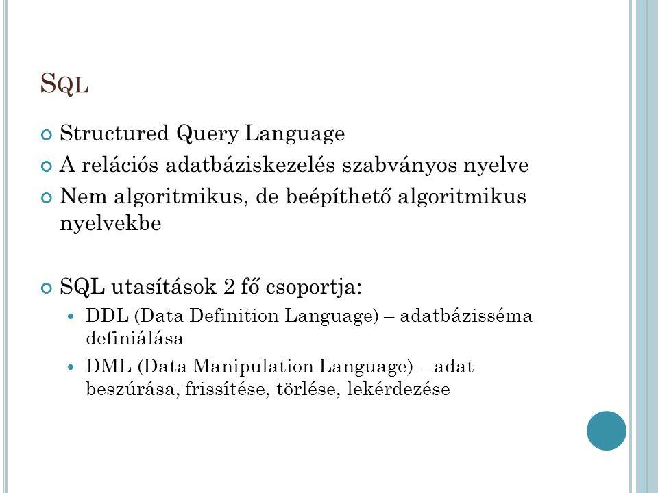 S QL Structured Query Language A relációs adatbáziskezelés szabványos nyelve Nem algoritmikus, de beépíthető algoritmikus nyelvekbe SQL utasítások 2 fő csoportja: DDL (Data Definition Language) – adatbázisséma definiálása DML (Data Manipulation Language) – adat beszúrása, frissítése, törlése, lekérdezése