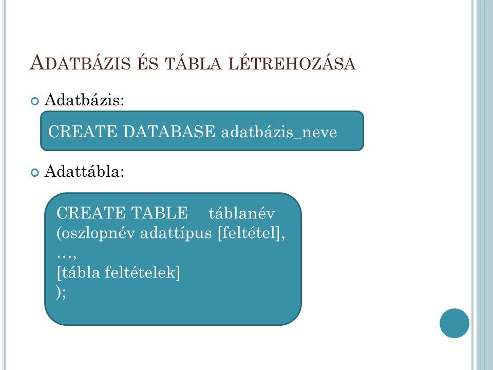 A DATBÁZIS ÉS TÁBLA LÉTREHOZÁSA Adatbázis: Adattábla: CREATE TABLE táblanév (oszlopnév adattípus [feltétel], …, [tábla feltételek] ); CREATE DATABASE adatbázis_neve