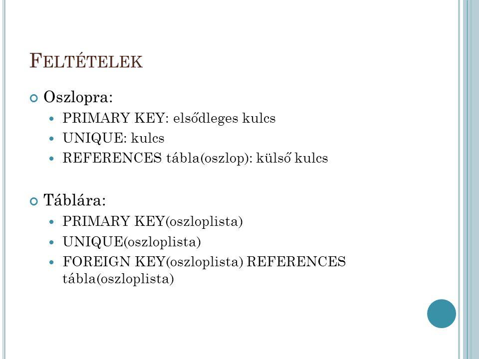 F ELTÉTELEK Oszlopra: PRIMARY KEY: elsődleges kulcs UNIQUE: kulcs REFERENCES tábla(oszlop): külső kulcs Táblára: PRIMARY KEY(oszloplista) UNIQUE(oszloplista) FOREIGN KEY(oszloplista) REFERENCES tábla(oszloplista)