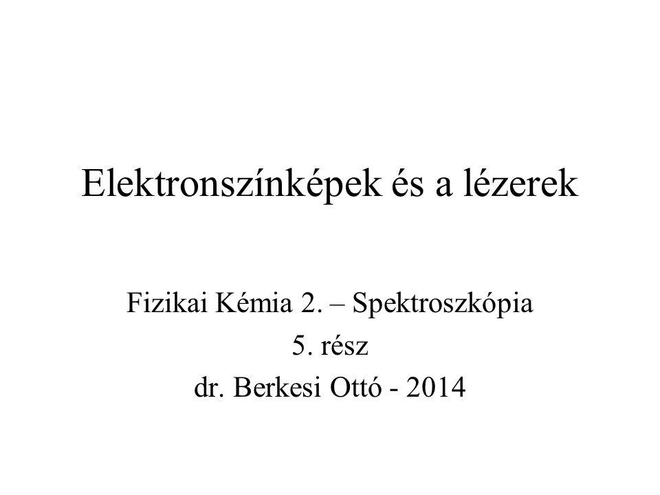 Elektronszínképek és a lézerek Fizikai Kémia 2. – Spektroszkópia 5. rész dr. Berkesi Ottó - 2014