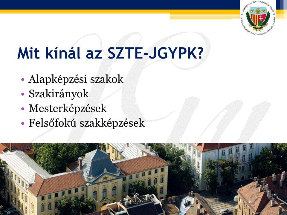 Mit kínál az SZTE-JGYPK? Alapképzési szakok Szakirányok Mesterképzések Felsőfokú szakképzések