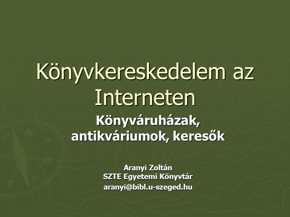 Könyvkereskedelem az Interneten Könyváruházak, antikváriumok, keresők Aranyi Zoltán SZTE Egyetemi Könyvtár aranyi@bibl.u-szeged.hu