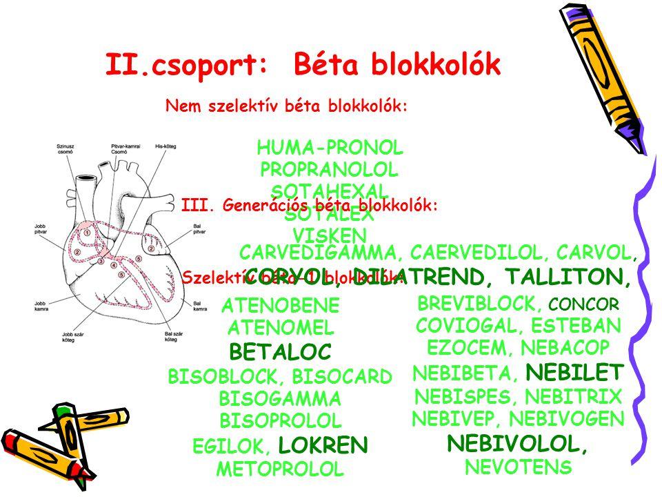 II.csoport: Béta blokkolók Nem szelektív béta blokkolók: HUMA-PRONOL PROPRANOLOL SOTAHEXAL SOTALEX VISKEN Szelektív béta-1 blokkolók: ATENOBENE ATENOMEL BETALOC BISOBLOCK, BISOCARD BISOGAMMA BISOPROLOL EGILOK, LOKREN METOPROLOL BREVIBLOCK, CONCOR COVIOGAL, ESTEBAN EZOCEM, NEBACOP NEBIBETA, NEBILET NEBISPES, NEBITRIX NEBIVEP, NEBIVOGEN NEBIVOLOL, NEVOTENS III.