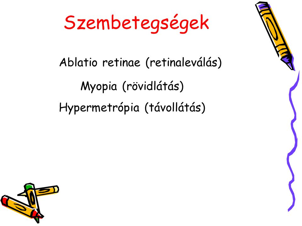 Szembetegségek Ablatio retinae (retinaleválás) Myopia (rövidlátás) Hypermetrópia (távollátás)