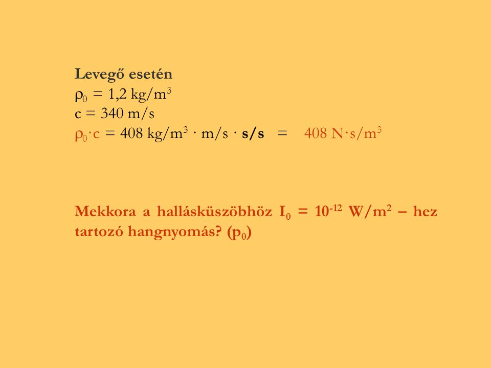 Hangintenzitásszint: L I = lg I / I 0 Bel ahol I 0 = 10 –12 W / m 2.