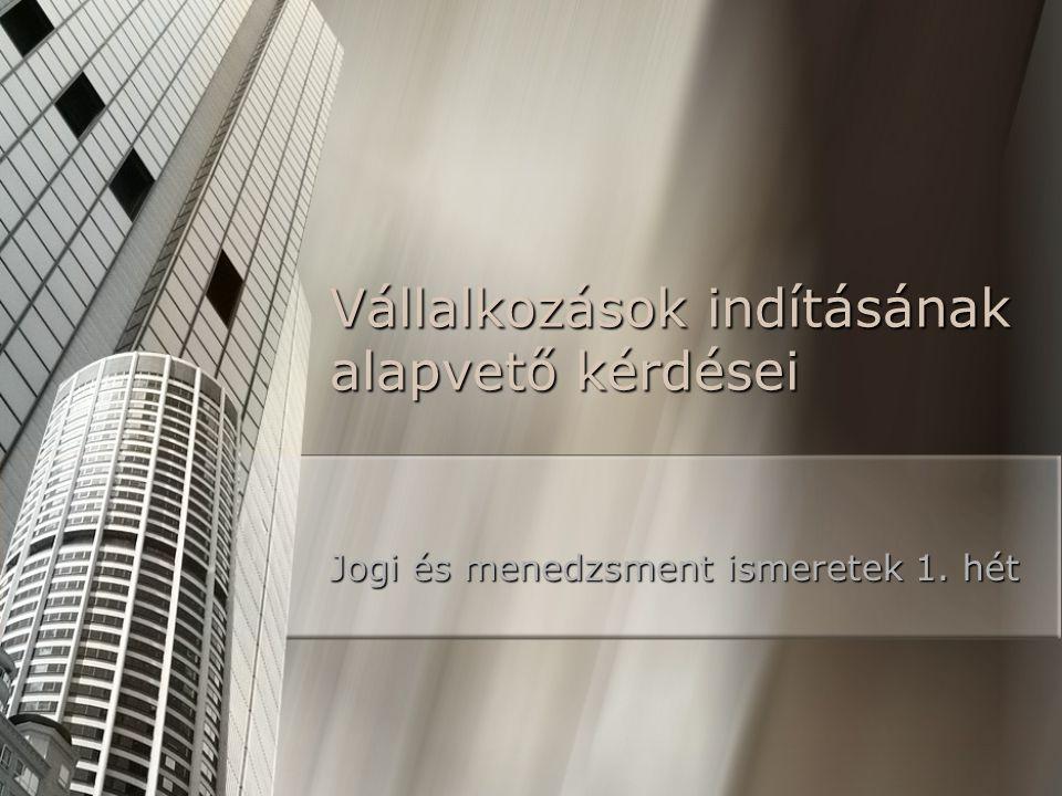 Vállalkozások indításának alapvető kérdései Jogi és menedzsment ismeretek 1. hét
