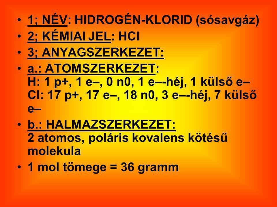 1; NÉV: HIDROGÉN-KLORID (sósavgáz) 2; KÉMIAI JEL: HCl 3; ANYAGSZERKEZET: a.: ATOMSZERKEZET: H: 1 p+, 1 e–, 0 n0, 1 e–-héj, 1 külső e– Cl: 17 p+, 17 e–, 18 n0, 3 e–-héj, 7 külső e– b.: HALMAZSZERKEZET: 2 atomos, poláris kovalens kötésű molekula 1 mol tömege = 36 gramm