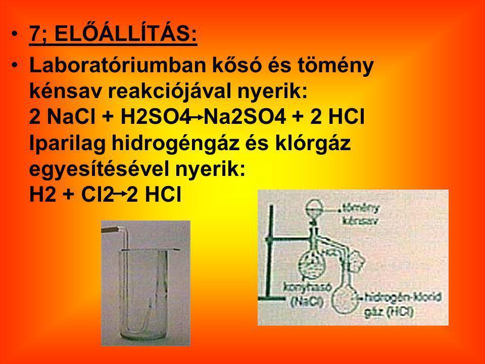 7; ELŐÁLLÍTÁS: Laboratóriumban kősó és tömény kénsav reakciójával nyerik: 2 NaCl + H2SO4 Na2SO4 + 2 HCl Iparilag hidrogéngáz és klórgáz egyesítésével nyerik: H2 + Cl2 2 HCl
