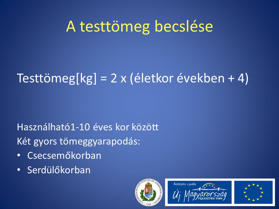 A testtömeg becslése Testtömeg[kg] = 2 x (életkor években + 4) Használható1-10 éves kor között Két gyors tömeggyarapodás: Csecsemőkorban Serdülőkorban