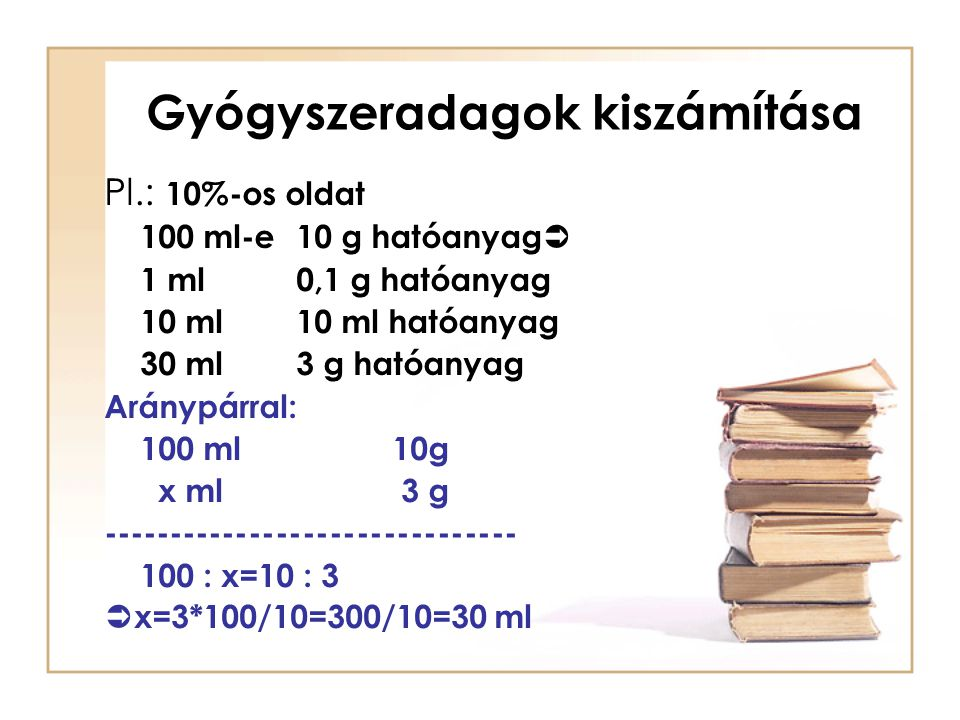 Gyógyszeradagok kiszámítása Pl.: 10%-os oldat 100 ml-e10 g hatóanyag  1 ml0,1 g hatóanyag 10 ml10 ml hatóanyag 30 ml3 g hatóanyag Aránypárral: 100 ml
