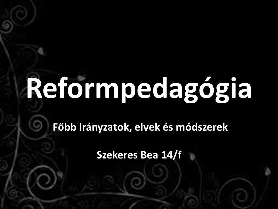 Reformpedagógia Főbb Irányzatok, elvek és módszerek Szekeres Bea 14/f