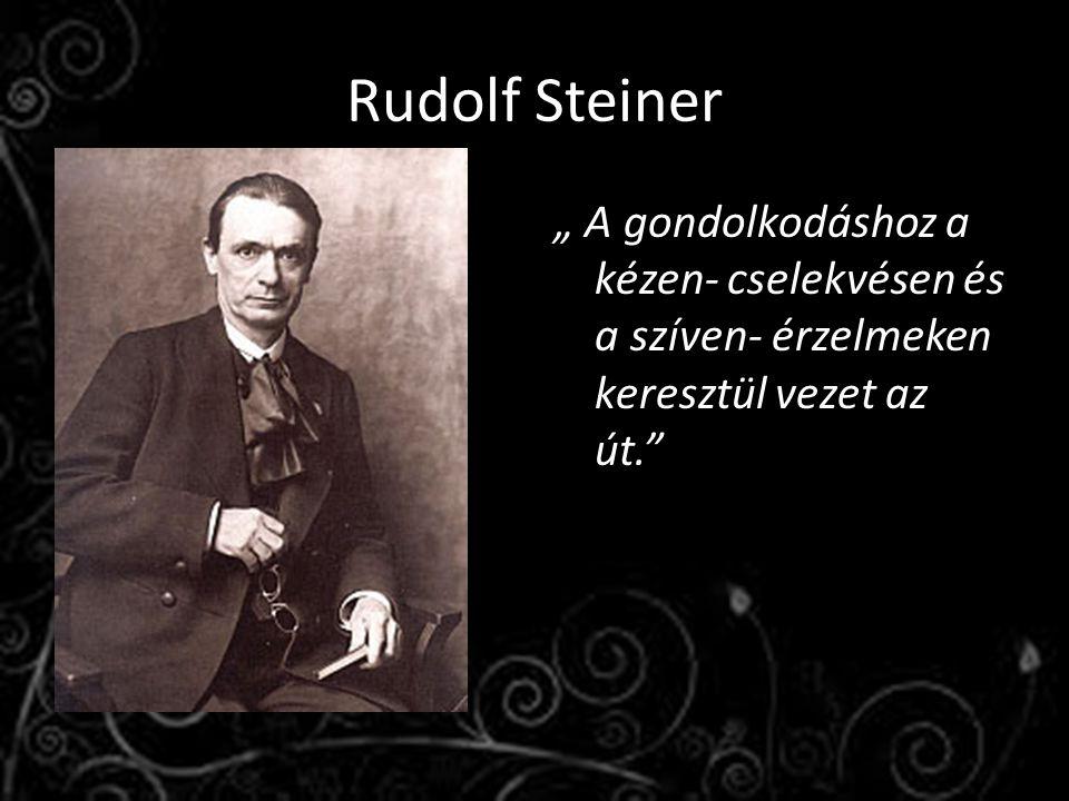"""Rudolf Steiner """" A gondolkodáshoz a kézen- cselekvésen és a szíven- érzelmeken keresztül vezet az út."""""""