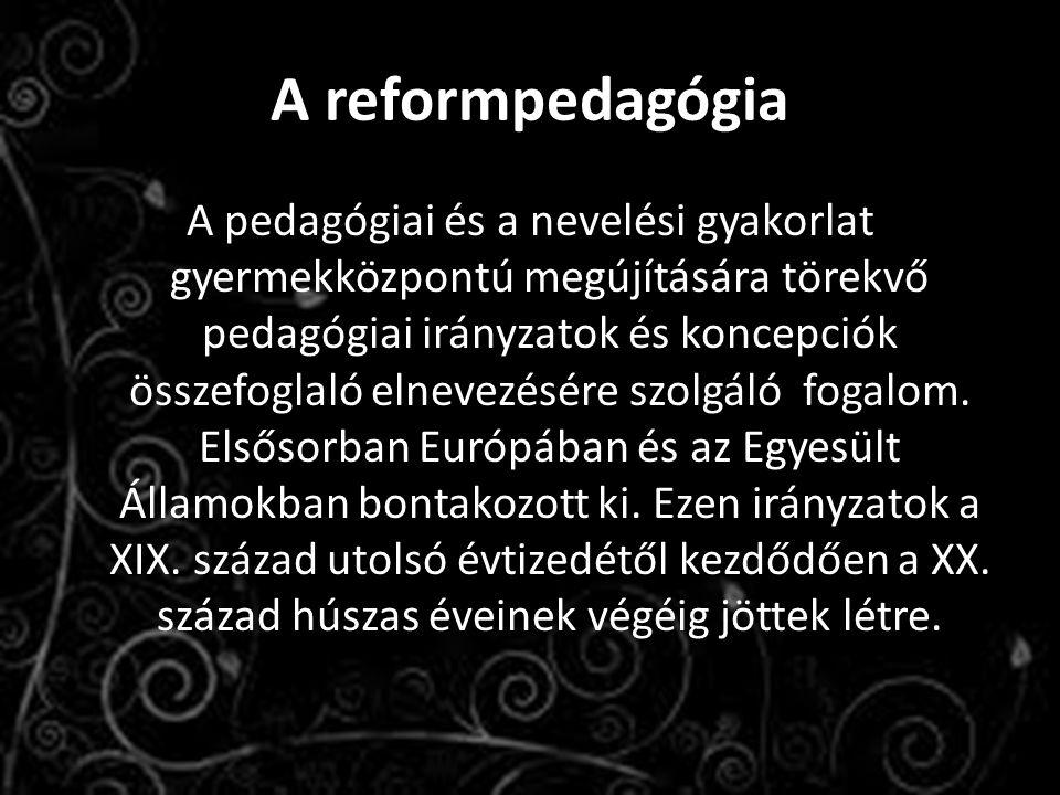 A reformpedagógia A pedagógiai és a nevelési gyakorlat gyermekközpontú megújítására törekvő pedagógiai irányzatok és koncepciók összefoglaló elnevezés